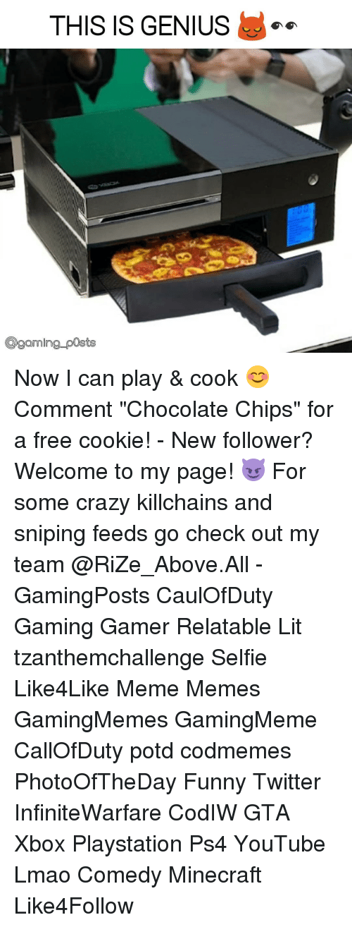 "Cookies, Memes, and Minecraft: THIS IS GENIUS  Coaming posts Now I can play & cook 😊 Comment ""Chocolate Chips"" for a free cookie! - New follower? Welcome to my page! 😈 For some crazy killchains and sniping feeds go check out my team @RiZe_Above.All - GamingPosts CaulOfDuty Gaming Gamer Relatable Lit tzanthemchallenge Selfie Like4Like Meme Memes GamingMemes GamingMeme CallOfDuty potd codmemes PhotoOfTheDay Funny Twitter InfiniteWarfare CodIW GTA Xbox Playstation Ps4 YouTube Lmao Comedy Minecraft Like4Follow"