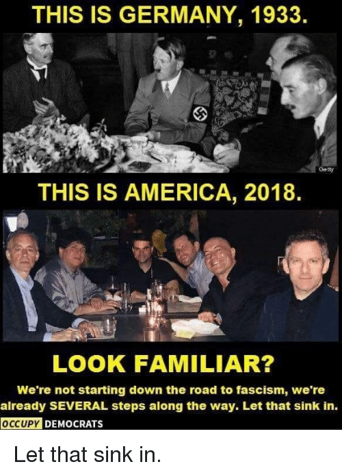 America, Politics, and Germany: THIS IS GERMANY, 1933.  Ge tty  THIS IS AMERICA, 2018.  LOOK FAMILIAR?  We're not starting down the road to fascism, we're  already SEVERAL steps along the way. Let that sink in.  DEMOCRATS