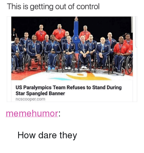 "star spangled banner: This is getting out of control  US Paralympics Team Refuses to Stand During  Star Spangled Banner  ncscooper.com <p><a href=""http://memehumor.net/post/166333940908/how-dare-they"" class=""tumblr_blog"">memehumor</a>:</p>  <blockquote><p>How dare they</p></blockquote>"