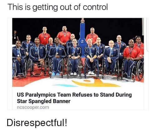 star spangled banner: This is getting out of control  US Paralympics Team Refuses to Stand During  Star Spangled Banner  ncscooper.com Disrespectful!