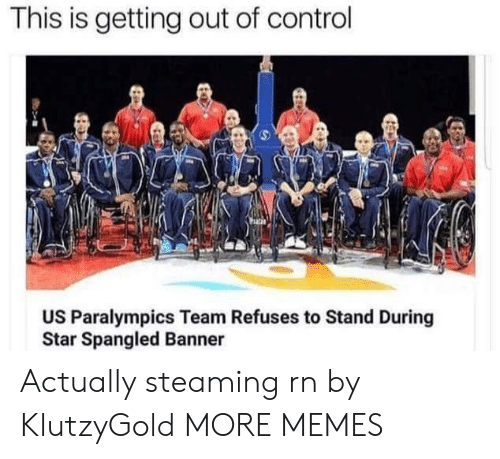 star spangled banner: This is getting out of control  US Paralympics Team Refuses to Stand During  Star Spangled Banner Actually steaming rn by KlutzyGold MORE MEMES