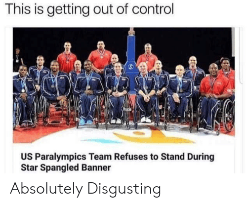 star spangled banner: This is getting out of control  US Paralympics Team Refuses to Stand During  Star Spangled Banner Absolutely Disgusting