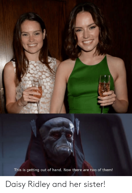 This Is Getting Out Of Hand: This is getting out of hand. Now there are two of them Daisy Ridley and her sister!