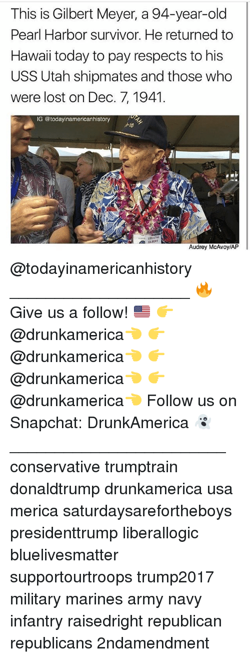 Memes, Snapchat, and Survivor: This is Gilbert Meyer, a 94-year-old  Pearl Harbor survivor. He returned to  Hawaii today to pay respects to his  USS Utah shipmates and those who  were lost on Dec. 7, 1941  G @todayinamericanhistory  16  GILBERT  Audrey McAvoy/AP @todayinamericanhistory ____________________ 🔥Give us a follow! 🇺🇸 👉@drunkamerica👈 👉@drunkamerica👈 👉@drunkamerica👈 👉@drunkamerica👈 Follow us on Snapchat: DrunkAmerica 👻 ________________________ conservative trumptrain donaldtrump drunkamerica usa merica saturdaysarefortheboys presidenttrump liberallogic bluelivesmatter supportourtroops trump2017 military marines army navy infantry raisedright republican republicans 2ndamendment