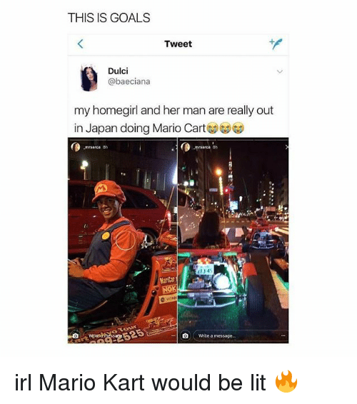 mario cart: THIS IS GOALS  Tweet  Dulci  @baeciana  my homegirl and her man are really out  in Japan doing Mario Cart  area 8h  0  134  MariCar  NGK  0  Write a message. irl Mario Kart would be lit 🔥