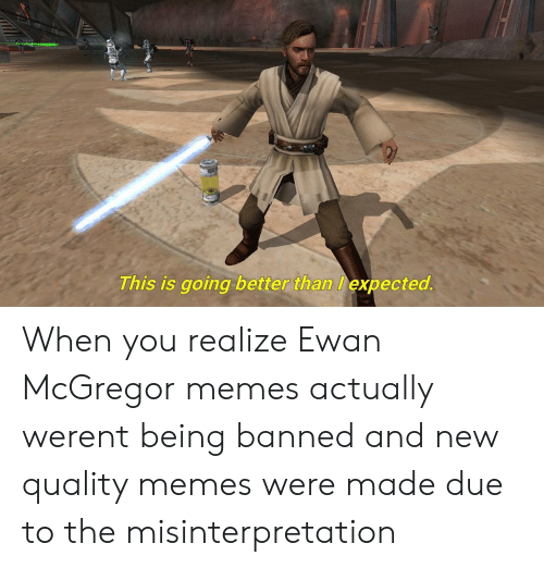 Quality Memes: This is going better than expected When you realize Ewan McGregor memes actually werent being banned and new quality memes were made due to the misinterpretation