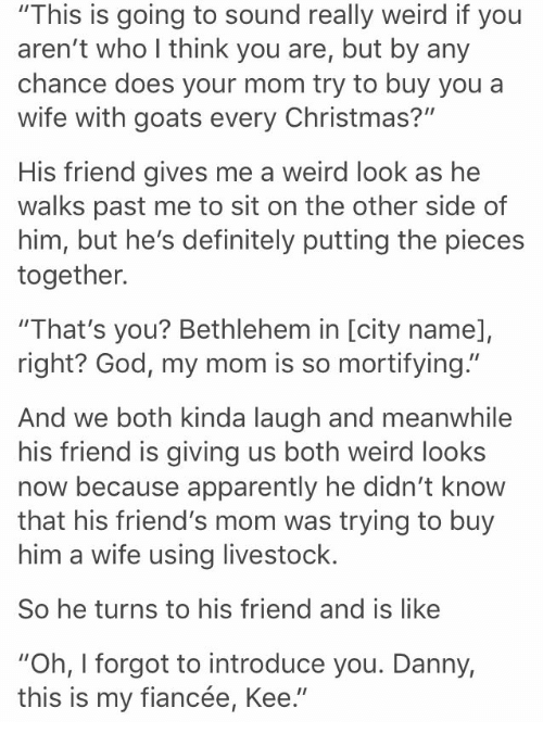 """Apparently, Christmas, and Definitely: """"This is going to sound really weird if you  aren't who I think you are, but by any  chance does your mom try to buy youa  wife with goats every Christmas?""""  His friend gives me a weird look as he  walks past me to sit on the other side of  him, but he's definitely putting the pieces  together.  """"That's you? Bethlehem in [city name],  right? God, my mom is so mortifying.""""  And we both kinda laugh and meanwhile  his friend is giving us both weird looks  now because apparently he didn't know  that his friend's mom was trying to buy  him a wife using livestock.  So he turns to his friend and is like  """"Oh, I forgot to introduce you. Danny,  this is my fiancée, Kee."""""""