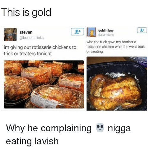 Boner, Chicken, and Fuck: This is gold  goblin boy  @slamdunc  steven  @boner.tricks  im giving out rotisserie chickens to  trick or treaters tonight  who the fuck gave my brother a  rotisserie chicken when he went trick  or treating Why he complaining 💀 nigga eating lavish