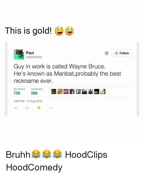 Funny, Work, and Best: This is gold!  Paul  @baldybhoy  Follow  Guy in work is called Wayne Bruce.  He's known as Manbat,probably the best  nickname ever.  RETWEETS  FAVORITES  566  726 566  4:38 PM-13 Aug 2015  わt3 ★ … Bruhh😂😂😂 HoodClips HoodComedy
