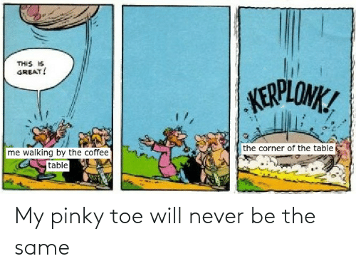 pinky toe: THIS IS  GREAT!  KERPLONK!  the corner of the table  me walking by the coffee  table My pinky toe will never be the same