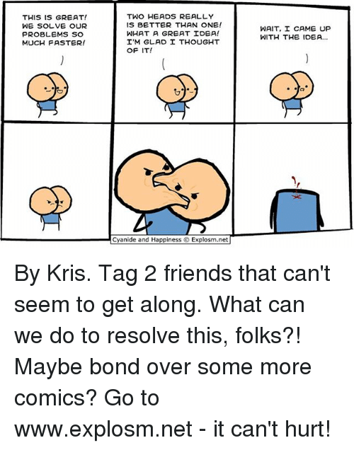 Friends, Memes, and Some More: THIS IS GREAT!  WE SOLVE OUR  PROBLEMS SO  MUCH FASTER!  TWO HEADS REALLY  IS BETTER THAN ONE!  WHAT A GREAT IDEA!  I'M GLAD I THOUGHT  OF IT!  Cyanide and Happiness O Explosm.net  WAIT, I CAME UP  WITH THE IOEA... By Kris. Tag 2 friends that can't seem to get along. What can we do to resolve this, folks?! Maybe bond over some more comics? Go to www.explosm.net - it can't hurt!