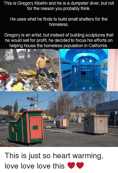 Dumpstered: This is Gregory Kloehn and he is a dumpster diver, but not  for the reason you probably think.  He uses what he finds to build small shelters for the  homeless.  Gregory is an artist, but instead of building sculptures that  he would sell for profit, he decided to focus his efforts on  helping house the homeless population in California. This is just so heart warming, love love love this ❤️❤️