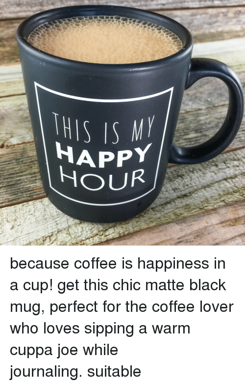 matte: THIS IS  HAPPY  OUR because coffee is happiness in a cup! get this chic matte black mug, perfect for the coffee lover who loves sipping a warm cuppa joe while journaling.suitable
