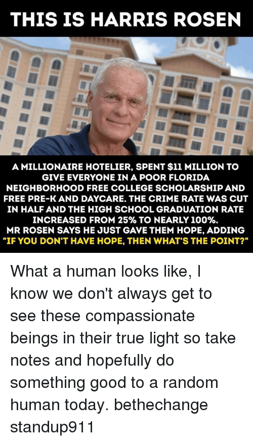 """Anaconda, College, and Crime: THIS IS HARRIS ROSEN  A MILLIONAIRE HOTELIER, SPENT $11 MILLION TO  GIVE EVERYONE IN A POOR FLORIDA  NEIGHBORHOOD FREE COLLEGE SCHOLARSHIP AND  FREE PRE-K AND DAYCARE. THE CRIME RATE WAS CUT  IN HALF AND THE HIGH SCHOOL GRADUATION RATE  INCREASED FROM 25%& TO NEARLY 100%.  MR ROSEN SAYS HE JUST GAVE THEM HOPE, ADDING  """"IF YOU DON'T HAVE HOPE, THEN WHAT'S THE POINT?"""" What a human looks like, I know we don't always get to see these compassionate beings in their true light so take notes and hopefully do something good to a random human today. bethechange standup911"""