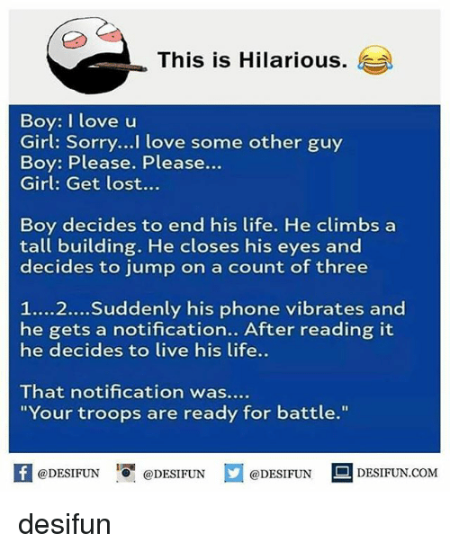"Life, Love, and Memes: This is Hilarious.  )  Boy: I love u  Girl: Sorry...I love some other guy  Boy: Please. Please...  Girl: Get lost...  Boy decides to end his life. He climbs a  tall building. He closes his eyes and  decides to jump on a count of three  1....2...Suddenly his phone vibrates and  he gets a notification.. After reading it  he decides to live his life..  That notification was....  ""Your troops are ready for battle.""  K @DESIFUN 1可@DESIFUN @DESIFUN DESIFUN.COM desifun"