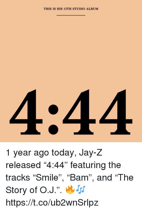 """Jay, Jay Z, and Today: THIS IS HIS 13TH STUDIO ALBUM 1 year ago today, Jay-Z released """"4:44"""" featuring the tracks """"Smile"""", """"Bam"""", and """"The Story of O.J."""". 🔥🎶 https://t.co/ub2wnSrlpz"""