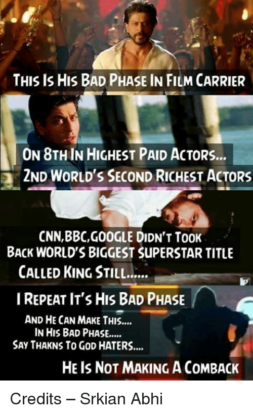 Haterate: THIS IS HIS BAD PHASE IN FILM CARRIER  ON 8THIN HIGHEST PAID ACTORS...  2ND WORLD'S SECOND RICHEST ACTORS  CNN,BBC,GOOGLE DIDN'T TooK  BACK WORLDS BIGGEST SuPERSTAR TITLE  CALLED KING STILL......  I REPEAT IT'S HIS BAD PHASE  AND HE CAN MAKE THIS....  IN HIS BAD PHASE,....  SAy THAKNS To GoD HATERS....  HE IS NOT MAKING ACOMBACK Credits – Srkian Abhi