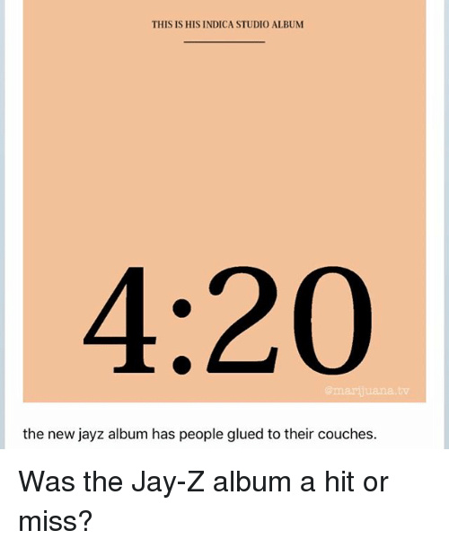 studio albums: THIS IS HIS INDICA STUDIO ALBUM  4:20  mariiuana.tv  the new jayz album has people glued to their couches. Was the Jay-Z album a hit or miss?