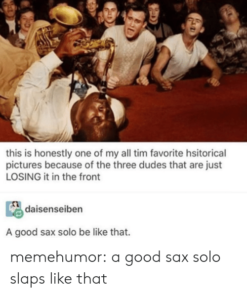 solo: this is honestly one of my all tim favorite hsitorical  pictures because of the three dudes that are just  LOSING it in the front  daisenseiben  A good sax solo be like that. memehumor:  a good sax solo slaps like that