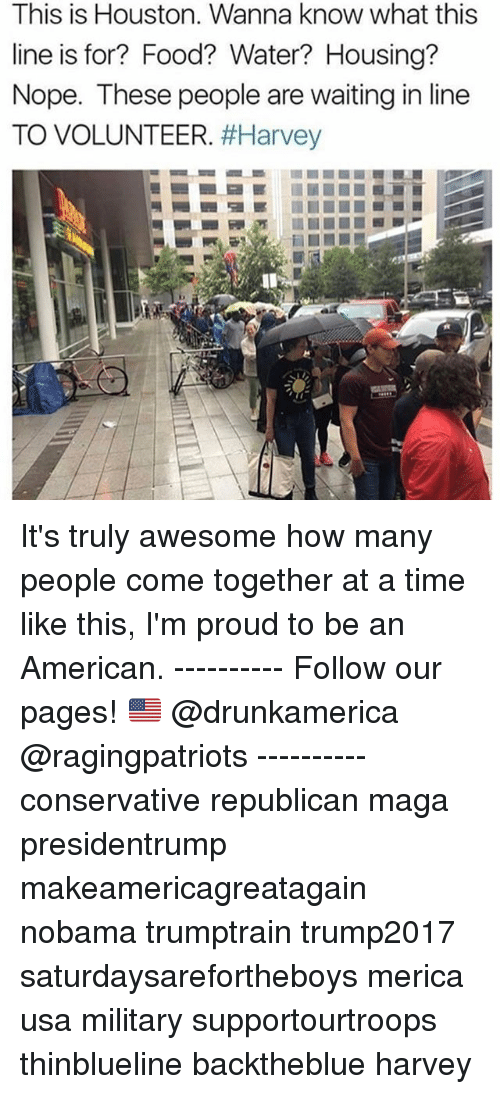 Food, Memes, and American: This is Houston. Wanna know what this  line is for? Food? Water? Housing?  Nope. These people are waiting in line  TO VOLUNTEER. It's truly awesome how many people come together at a time like this, I'm proud to be an American. ---------- Follow our pages! 🇺🇸 @drunkamerica @ragingpatriots ---------- conservative republican maga presidentrump makeamericagreatagain nobama trumptrain trump2017 saturdaysarefortheboys merica usa military supportourtroops thinblueline backtheblue harvey