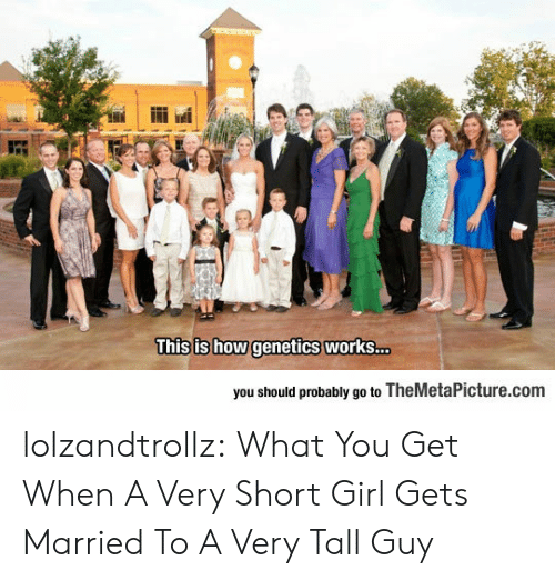 Girl Gets: This is how genetics works...  you should probably go to TheMetaPicture.com lolzandtrollz:  What You Get When A Very Short Girl Gets Married To A Very Tall Guy
