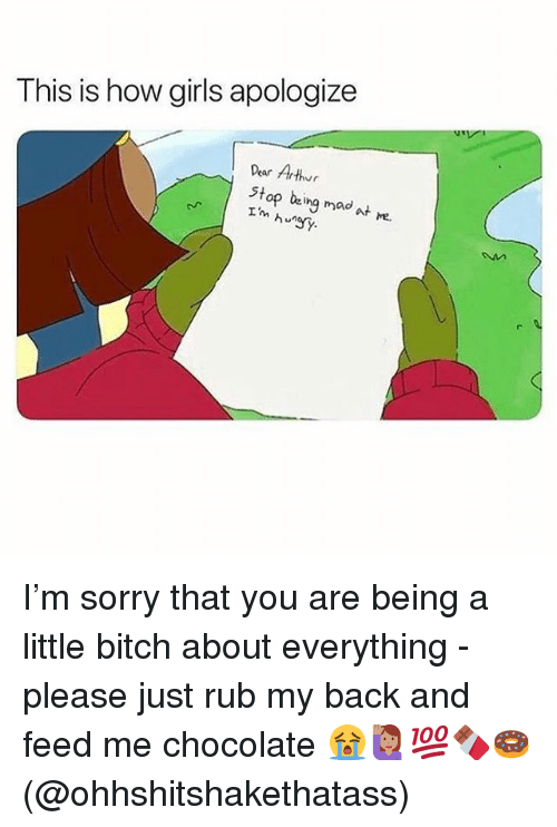 Bitch, Memes, and Sorry: This is how giris apologize  Dear Arthr  stop being mad at e.  hSy I'm sorry that you are being a little bitch about everything - please just rub my back and feed me chocolate 😭🙋🏽‍♀️💯🍫🍩(@ohhshitshakethatass)