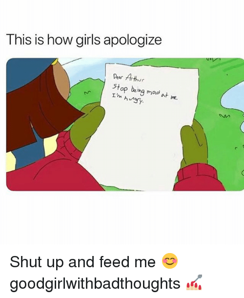 Arthur, Girls, and Memes: This is how girls apologize  Dear Arthur  stop beig mad at m.  he.  huny Shut up and feed me 😊 goodgirlwithbadthoughts 💅🏼
