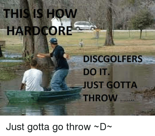Memes, 🤖, and Hardcore: THIS IS HOW  HARDCORE  DISC GOLFERS  UST GOTTA  THROW Just gotta go throw ~D~