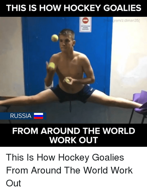 Memes, Russia, and 🤖: THIS IS HOW HOCKEY GOALIES  ram/z.diman35]  RUSSIA  FROM AROUND THE WORLD  WORKOUT This Is How Hockey Goalies From Around The World Work Out