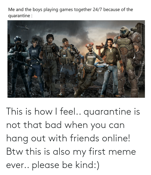 First Meme Ever: This is how I feel.. quarantine is not that bad when you can hang out with friends online! Btw this is also my first meme ever.. please be kind:)