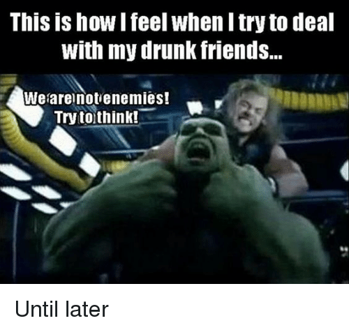 Drunk: This is how I feel when I try to deal  With my drunk friends...  We are not enemies!  Try to think! Until later