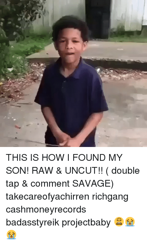 Memes, Savage, and Richgang: THIS IS HOW I FOUND MY SON! RAW & UNCUT!! ( double tap & comment SAVAGE) takecareofyachirren richgang cashmoneyrecords badasstyreik projectbaby 😩😭😭