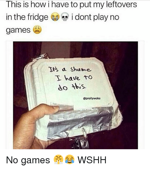 Memes, Wshh, and Games: This is how i have to put my leftovers  in the fridge i dont play no  games  tis a Shame  I have to  do is.  @prollywoke No games 😤😂 WSHH