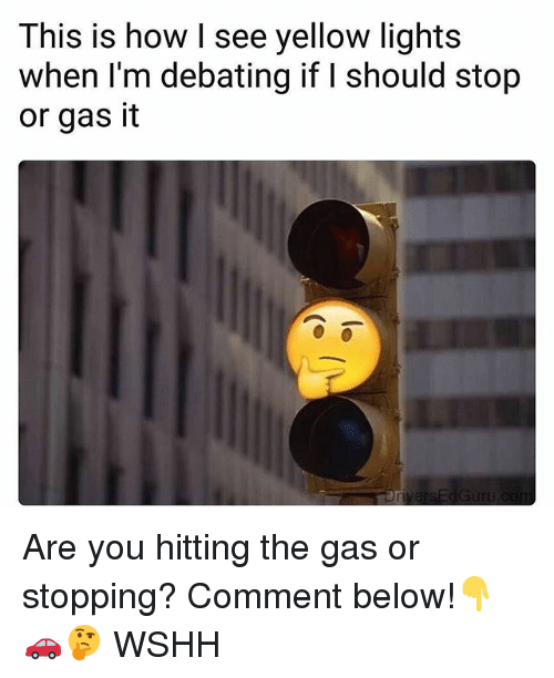 Memes, Wshh, and 🤖: This is how I see yellow lights  when I'm debating if I should stop  or gas it Are you hitting the gas or stopping? Comment below!👇🚗🤔 WSHH