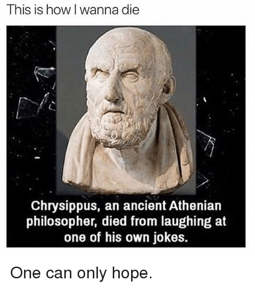 Memes, Jokes, and Ancient: This is how I wanna die  Chrysippus, an ancient Athenian  philosopher, died from laughing at  one of his own jokes. One can only hope.