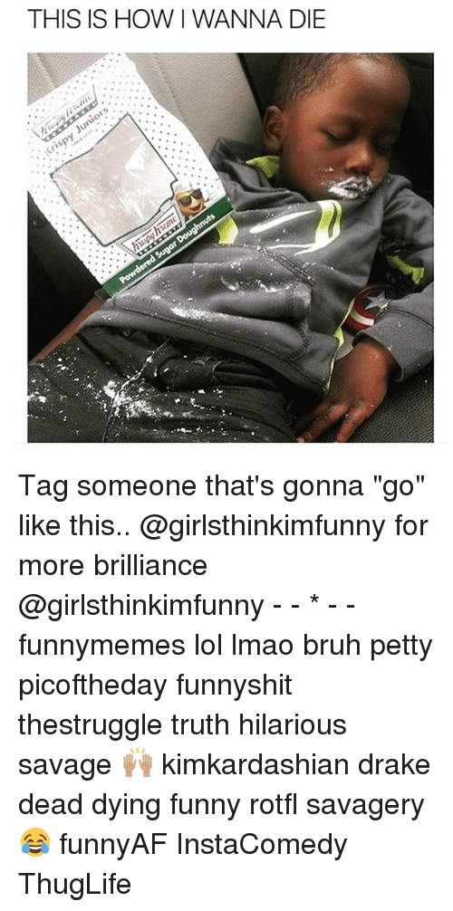 """thuglife: THIS IS HOW I WANNA DIE Tag someone that's gonna """"go"""" like this.. @girlsthinkimfunny for more brilliance @girlsthinkimfunny - - * - - funnymemes lol lmao bruh petty picoftheday funnyshit thestruggle truth hilarious savage 🙌🏽 kimkardashian drake dead dying funny rotfl savagery 😂 funnyAF InstaComedy ThugLife"""