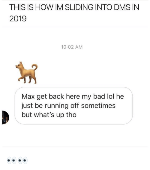 sliding: THIS IS HOW IM SLIDING INTO DMS IN  2019  10:02 AM  Max get back here my bad lol he  just be running off sometimes  but what's up tho 👀👀