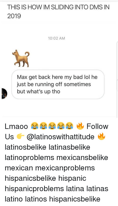 sliding: THIS IS HOW IM SLIDING INTO DMS IN  2019  10:02 AM  Max get back here my bad lol he  just be running off sometimes  but what's up tho Lmaoo 😂😂😂😂😂 🔥 Follow Us 👉 @latinoswithattitude 🔥 latinosbelike latinasbelike latinoproblems mexicansbelike mexican mexicanproblems hispanicsbelike hispanic hispanicproblems latina latinas latino latinos hispanicsbelike