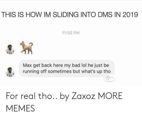 sliding: THIS IS HOW IM SLIDING INTO DMS IN 2019  11:02 PM  Max get back here my bad lol he just be  running off sometimes but what's up tho For real tho.. by Zaxoz MORE MEMES
