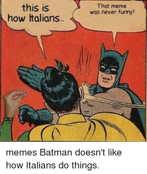 Memes and 🤖: this is  how Italians  That meme  was never funny! memes Batman doesn't like how Italians do things.