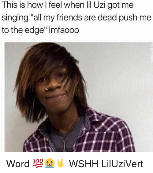 """Friends, Memes, and Singing: This is how l feel when lil Uzi got me  singing """"all my friends are dead push me  to the edge"""" lmfaooo Word 💯😭🤘 WSHH LilUziVert"""