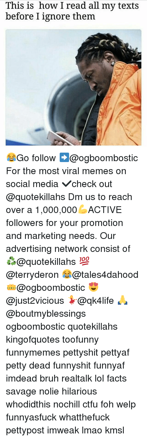 Bruh, Ctfu, and Facts: This is how read all my texts  before I ignore them 😂Go follow ➡@ogboombostic For the most viral memes on social media ✔check out @quotekillahs Dm us to reach over a 1,000,000💪ACTIVE followers for your promotion and marketing needs. Our advertising network consist of ♻@quotekillahs 💯@terryderon 😂@tales4dahood 👑@ogboombostic 😍@just2vicious 💃@qk4life 🙏@boutmyblessings ogboombostic quotekillahs kingofquotes toofunny funnymemes pettyshit pettyaf petty dead funnyshit funnyaf imdead bruh realtalk lol facts savage nolie hilarious whodidthis nochill ctfu foh welp funnyasfuck whatthefuck pettypost imweak lmao kmsl