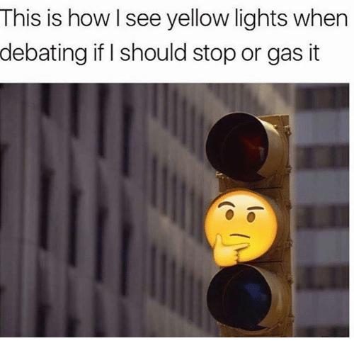 How, Lights, and This: This is how see yellow lights when  debating if I should stop or gas it