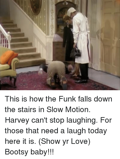 Falling Down The Stairs: This is how the Funk falls down the stairs in Slow Motion. Harvey can't stop laughing. For those that need a laugh today here it is. (Show yr Love) Bootsy baby!!!