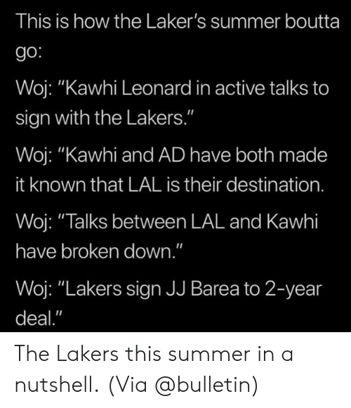 """Leonard: This is how the Laker's summer boutta  go:  Woj: """"Kawhi Leonard in active talks to  sign with the Lakers.""""  Woj: """"Kawhi and AD have both made  it known that LAL is their destination.  Woj: """"Talks between LAL and Kawhi  have broken down.""""  Woj: """"Lakers sign JJ Barea to 2-year  deal."""" The Lakers this summer in a nutshell.  (Via @bulletin)"""