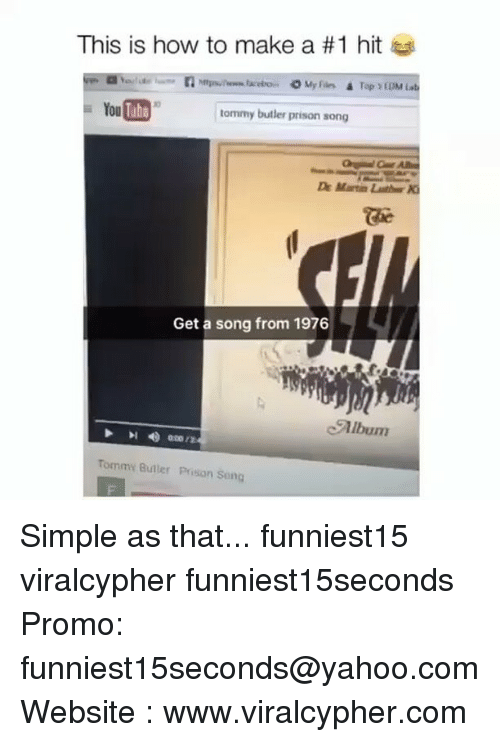 Funny, Prison, and How To: This is how to make a #1 hit  O My Fain.  Tap YEDM is  You  tommy butler prison song  Get a song from 1976  Tommy Buller Prison Song Simple as that... funniest15 viralcypher funniest15seconds Promo: funniest15seconds@yahoo.com Website : www.viralcypher.com