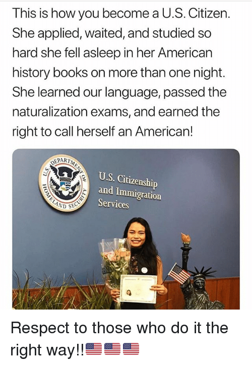 Books, Memes, and Respect: This is how you become a U.S. Citizen  She applied, waited, and studied so  hard she fell asleep in her American  history books on more than one night.  She learned our language, passed the  naturalization exams, and earned the  right to call herself an American!  DEPARTA  U.S. Citizenship  and Immigration  Services  ND SEC Respect to those who do it the right way!!🇺🇸🇺🇸🇺🇸
