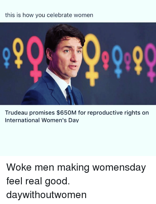 Womensday: this is how you celebrate women  Trudeau promises $650M for reproductive rights on  International Women's Dav Woke men making womensday feel real good. daywithoutwomen