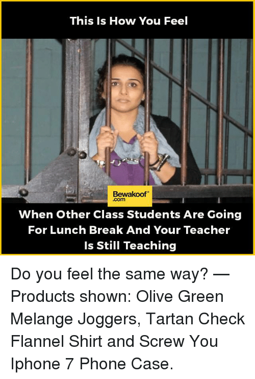 Memes, 🤖, and Class: This Is How You Feel  Bewakoof  Com  When other Class Students Are Going  For Lunch Break And Your Teacher  is Still Teaching Do you feel the same way?   — Products shown:  Olive Green Melange Joggers,  Tartan Check Flannel Shirt and  Screw You Iphone 7 Phone Case.