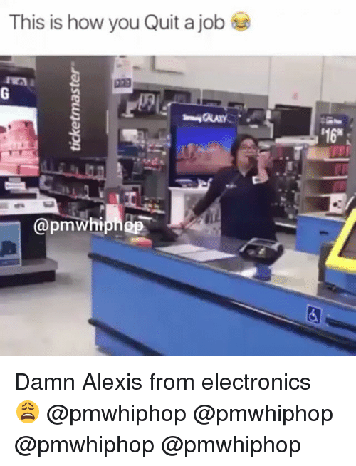 Electronical: This is how you Quit a job  @pmWhi  '16* Damn Alexis from electronics 😩 @pmwhiphop @pmwhiphop @pmwhiphop @pmwhiphop